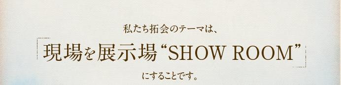 """私たち拓会のテーマは、「現場を展示場""""SHOW ROOM""""」にすることです。"""