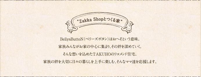 Zakka Shopとつくる家 BellysButtoN(ベリーズボタン)はおへそという意味。家族みんながお家の中心に集まり、その絆を深めていく。そんな想いを込めたTAKUHOのオールインワン住宅。家族の絆を大切に日々の暮らしを上手に楽しむ、そんなママ達を応援します。