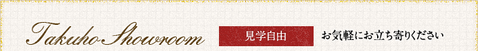 Takuho Showrrom 見学自由 お気軽にお立ち寄りください