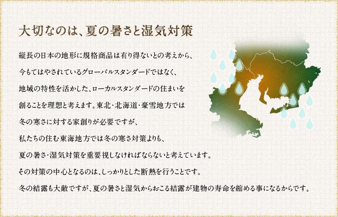 大切なのは、夏の暑さと湿気対策。縦長の日本の地形に規格商品は有り得ないとの考えから、今もてはやされているグローバルスタンダードではなく、地域の特性を活かした、ローカルスタンダードの住まいを創ることを理想と考えます。東北・北海道・豪雪地方では冬の寒さに対する家創りが必要ですが、私たちの住む東海地方では冬の寒さ対策よりも、夏の暑さ・湿気対策を重要視しなければならないと考えています。その対策の中心となるのは、しっかりとした断熱を行うことです。冬の結露も大敵ですが、夏の暑さと湿気からおこる結露が建物の寿命を縮める事になるからです。