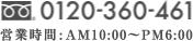 0120-360-461 営業時間:AM10:00〜PM6:00