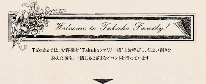 "Welcome to Takuho Family! Takuhoでは、お客様を""Takuhoファミリー様""とお呼びし、住まい創りを終えた後も、一緒にさまざまなイベントを行っています。"